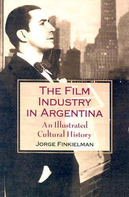The Film Industry in Argentina: An Illustrated Cultural History Jorge Finkielman