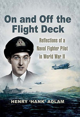 On and Off the Flight Deck: Reflections of a Naval Fighter Pilot in World War II: Book 1: The Years 1941-1948 Hank Adlam
