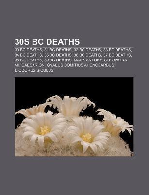 30s BC Deaths: 30 BC Deaths, 31 BC Deaths, 32 BC Deaths, 33 BC Deaths, 34 BC Deaths, 35 BC Deaths, 36 BC Deaths, 37 BC Deaths, 38 BC  by  Source Wikipedia