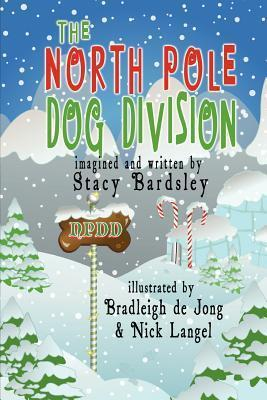 The North Pole Dog Division  by  Stacy Bardsley