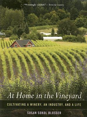 At Home in the Vineyard: Cultivating a Winery, an Industry, and a Life  by  Susan Sokol Blosser