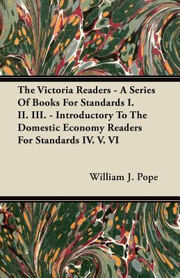 The Victoria Readers - A Series of Books for Standards I. II. III. - Introductory to the Domestic Economy Readers for Standards IV. V. VI  by  William J. Pope