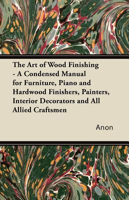The Art of Wood Finishing - A Condensed Manual for Furniture, Piano and Hardwood Finishers, Painters, Interior Decorators and All Allied Craftsmen  by  Anonymous