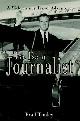 To Be a Journalist  by  Roul Tunley
