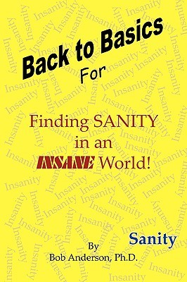 Back to Basics: For Finding Sanity in an Insane World!  by  Bob Anderson