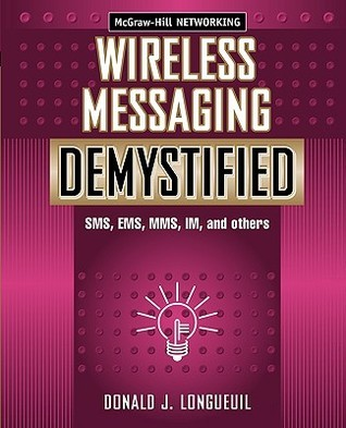Wireless Messaging Demystified: SMS, EMS, Mms, Im, and Others  by  Donald J. Longueuil