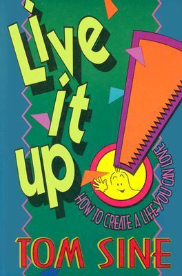 Live It Up!: How to Create a Life You Can Love Tom Sine