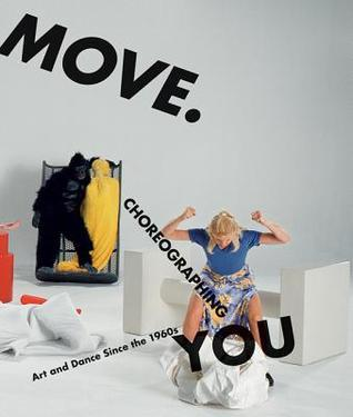 Move. Choreographing You: Art and Dance Since the 1960s Stephanie Rosenthal