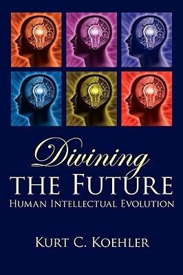 Divining the Future: Human Intellectual Evolution Kurt C. Koehler