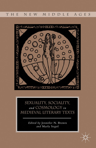 Sexuality, Sociality, and Cosmology in Medieval Literary Texts  by  Marla Segol
