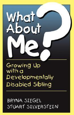 What About Me?: Growing Up With A Developmentally Disabled Sibling  by  Bryna Siegel