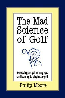 The Mad Science of Golf: On Moving Past Golf Industry Hype and Learning to Play Better Golf Philip Moore