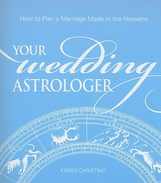 Your Wedding Astrologer: How to Plan a Marriage Made in the Heavens Karen Christino