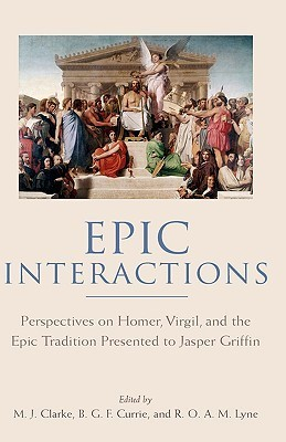Epic Interactions: Perspectives on Homer, Virgil, and the Epic Tradition Presented to Jasper Griffin  by  Former Pupils by Michael J. Clarke