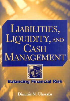 Liabilities, Liquidity, and Cash Management: Balancing Financial Risk Dimitris N. Chorafas