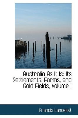 Australia As It Is: Its Settlements, Farms, and Gold Fields, Volume II Francis Lancelott