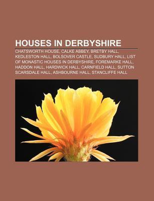 Houses in Derbyshire: Chatsworth House, Calke Abbey, Bretby Hall, Kedleston Hall, Bolsover Castle, Sudbury Hall  by  Books LLC
