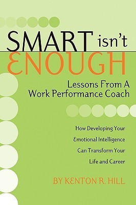 Smart Isnt Enough: Lessons from a Work Performance Coach  by  Kenton R. Hill