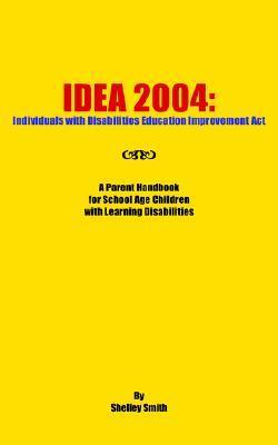 Idea 2004: Individuals with Disabilities Education Improvement ACT: A Parent Handbook for School Age Children with Learning Disab Shelley  Smith