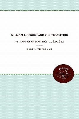 William Lowndes and the Transition of Southern Politics, 1782-1822  by  Carl J. Vipperman