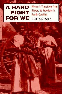 A Hard Fight for We: Womens Transition from Slavery to Freedom in South Carolina Leslie A. Schwalm
