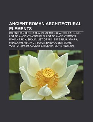 Ancient Roman Architectural Elements: Corinthian Order, Classical Order, Aedicula, Dome, List of Ancient Monoliths, List of Ancient Roofs Source Wikipedia