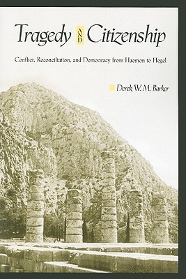 Tragedy and Citizenship: Conflict, Reconciliation, and Democracy from Haemon to Hegel Derek W. M. Barker