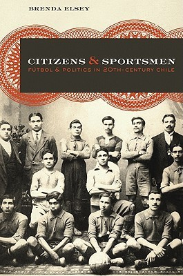 Citizens and Sportsmen: Futbol and Politics in Twentieth-Century Chile  by  Brenda Elsey
