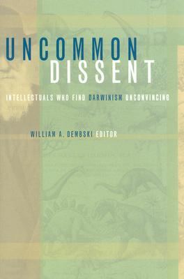 Uncommon Dissent: Intellectuals Who Find Darwinism Unconvincing  by  William A. Dembski