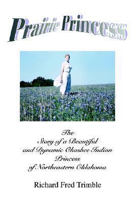 Prairie Princess: The Story of a Beautiful and Dynamic Okashee Indian Princess of Northeastern Oklahoma Richard Fred Trimble