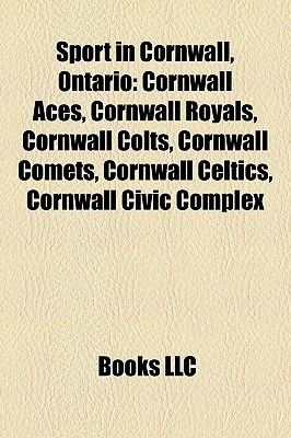 Sport in Cornwall, Ontario: Cornwall Aces, Cornwall Royals, Cornwall Colts, Cornwall Comets, Cornwall Celtics, Cornwall Civic Complex Books LLC