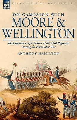 On Campaign with Moore and Wellington: The Experiences of a Soldier of the 43rd Regiment During the Peninsular War  by  Anthony Hamilton