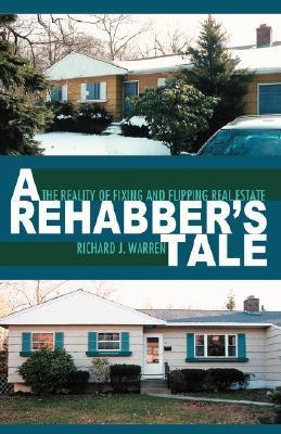 A Rehabbers Tale: The Reality of Fixing and Flipping Real Estate  by  Richard J.  Warren