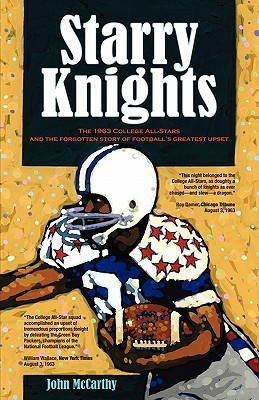 Starry Knights: The 1963 College All - Stars and the Forgotten Story of Footballs Greatest Upset  by  John McCarthy