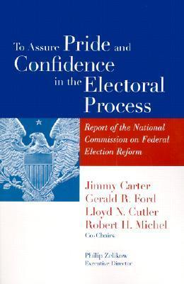 To Assure Pride and Confidence in the Electoral Process: Report of the National Commission on Federal Election Reform  by  Jimmy Carter