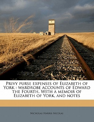 Privy Purse Expenses of Elizabeth of York: Wardrobe Accounts of Edward the Fourth. with a Memoir of Elizabeth of York, and Notes  by  Nicholas Harris Nicolas