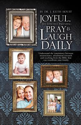 Joyful, Yet Effective Parenting: Pray and Laugh Daily J. Keith Houff