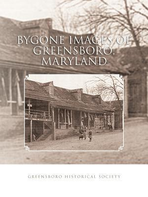 Bygone Images of Greensboro, Maryland  by  GREENSBORO HISTORICAL SOCIETY