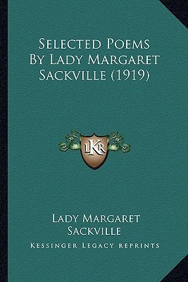 Selected Poems  by  Lady Margaret Sackville (1919) Selected Poems by Lady Margaret Sackville (1919) by Lady Margaret Sackville