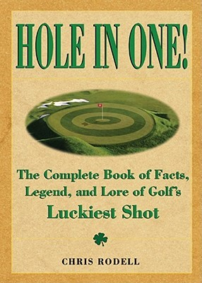 Hole in One!: The Complete Book of Fact, Legend, and Lore on Golfs Luckiest Shot  by  Chris Rodell