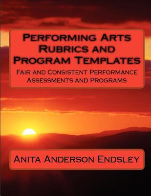 Performing Arts Rubrics and Program Templates: Fair and Consistent Performance Assessments and Programs Anita Anderson Endsley
