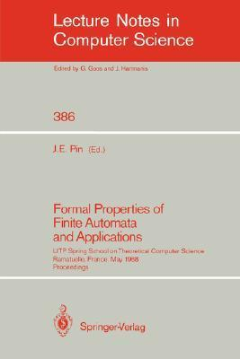 Formal Properties of Finite Automata and Applications: Litp Spring School on Theoretical Computer Science, Ramatuelle, France, May 23-27, 1988. Proceedings Jean E. Pin
