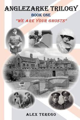 Anglezarke Trilogy: Book One: We Are Your Ghosts: Book One: We Are Your Ghosts Alex Terego
