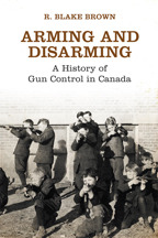 Arming and Disarming: A History of Gun Control in Canada  by  R. Blake Brown