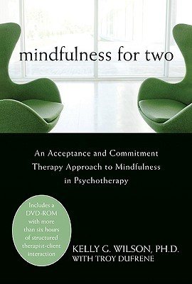 Mindfulness for Two: An Acceptance and Commitment Therapy Approach to Mindfulness in Psychotherapy  by  Kelly G. Wilson