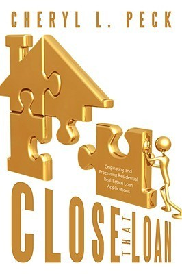 Close That Loan!: Originating and Processing Residential Real Estate Loan Applications  by  Cheryl L. Peck