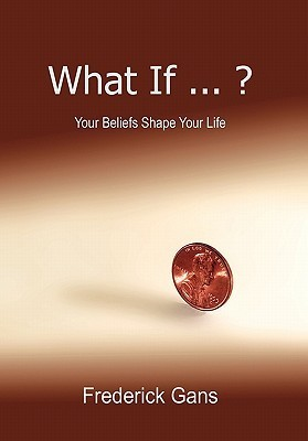 What If...?: Your Beliefs Shape Your Life  by  Frederick Gans