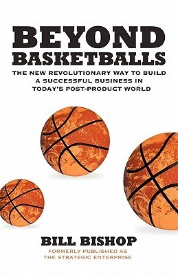 Beyond Basketballs: The New Revolutionary Way to Build a Successful Business in a Post-Product World Bill Bishop Jr.