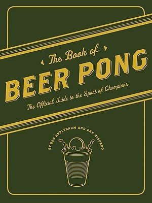 The Book of Beer Pong: The Official Guide to the Sport of Champions Ben Applebaum
