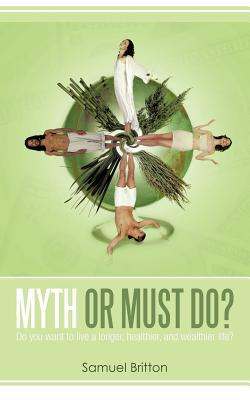 Myth or Must Do?:Do you want to live a longer, healthier, and wealthier life? Samuel Britton